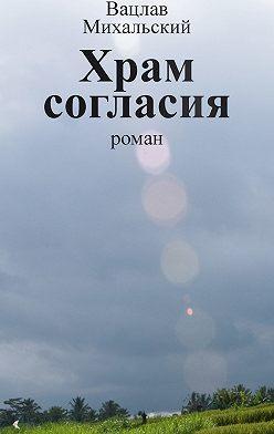 Вацлав Михальский - Собрание сочинений в десяти томах. Том седьмой. Храм согласия