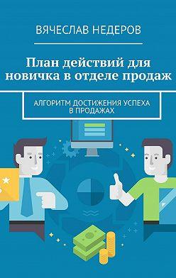 Вячеслав Недеров - План действий для новичка вотделе продаж. Алгоритм достижения успеха впродажах