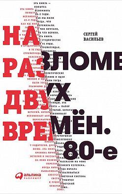 Сергей Васильев - На разломе двух времён. 80-е