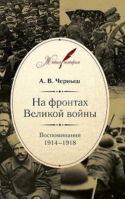 Андрей Черныш - На фронтах Великой войны. Воспоминания. 1914–1918