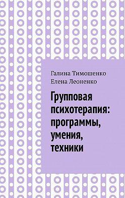 Галина Тимошенко - Групповая психотерапия: программы, умения, техники