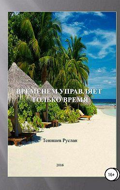 Руслан Тенишев - Временем управляет только время