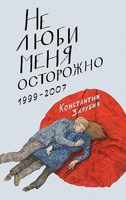 Константин Зарубин - Не люби меня осторожно. Рассказы и повести. 1999-2007