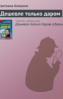 Светлана Алешина - Дешевле только даром