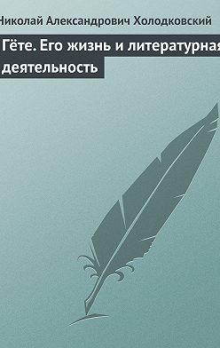 Николай Холодковский - Гёте. Его жизнь и литературная деятельность