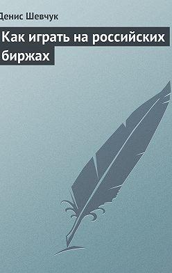 Денис Шевчук - Как играть на российских биржах