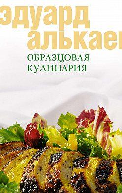 Эдуард Алькаев - Образцовая кулинария