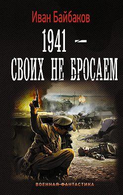 Иван Байбаков - 1941 – Своих не бросаем