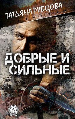 Татьяна Рубцова - Добрые и сильные