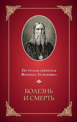 Неустановленный автор - Болезнь и смерть. По трудам святителя Феофана Затворника