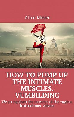 Alice Meyer - How topump up the intimate muscles. Vumbilding. We strengthen the muscles ofthe vagina. Instructions. Advice