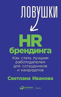 Светлана Иванова - Ловушки HR-брендинга. Как стать лучшим работодателем для сотрудников и кандидатов