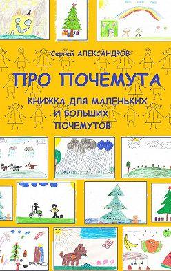 Сергей Александров - Про Почемута. Книжка для маленьких ибольших почемутов