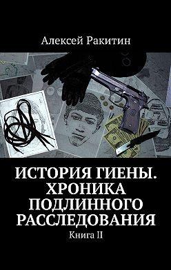 Алексей Ракитин - История Гиены. Хроника неоконченного расследования. КнигаII