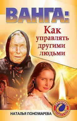 Наталья Пономарева - Ванга. Как управлять другими людьми
