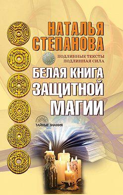 Наталья Степанова - Белая книга защитной магии