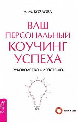 Анна Козлова - Ваш персональный коучинг успеха. Руководство к действию