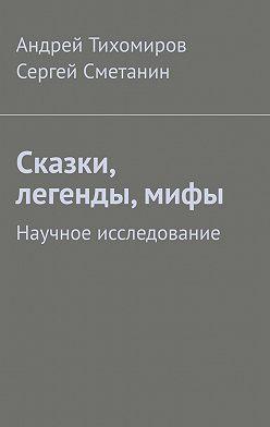 Андрей Тихомиров - Сказки, легенды, мифы. Научное исследование