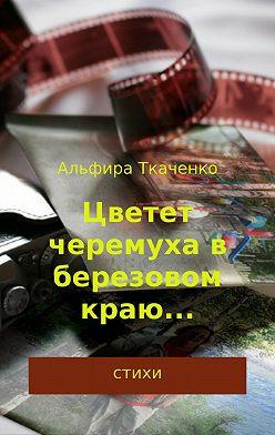 Альфира Ткаченко - Цветет черемуха в березовом краю… Сборник стихотворений