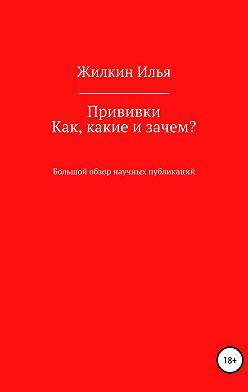 Илья Жилкин - Прививки. Как, какие и зачем? Большой обзор научных публикаций