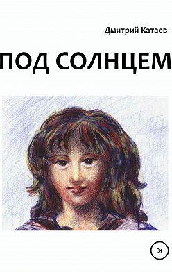 Дмитрий Катаев - Под солнцем
