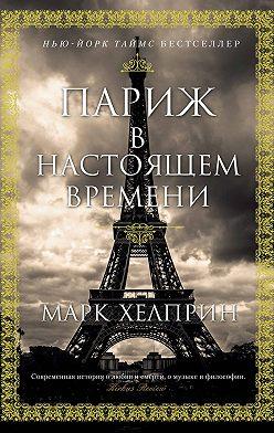 Марк Хелприн - Париж в настоящем времени