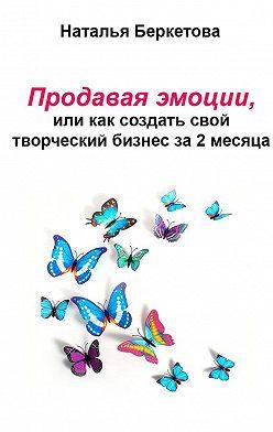 Наталья Беркетова - Продавая эмоции, или Как создать свой творческий бизнес за2месяца