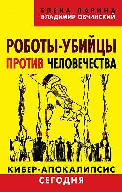 Владимир Овчинский - Роботы-убийцы против человечества. Киберапокалипсис сегодня