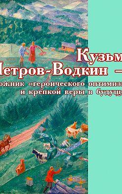 Виктор Меркушев - Кузьма Петров-Водкин – художник «героического оптимизма и крепкой веры в будущее»