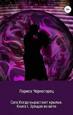 Лариса Черногорец - Сага. Когда вырастают крылья. Книга I. Зрящая во мгле