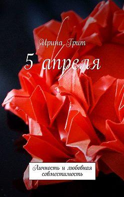 Ирина Грит - 5 апреля. Личность илюбовная совместимость