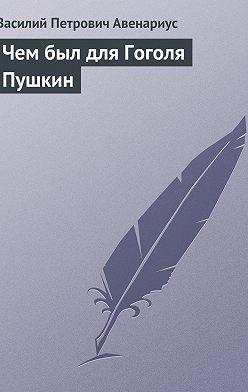 Василий Авенариус - Чем был для Гоголя Пушкин