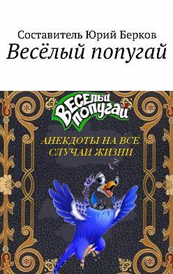 Юрий Берков - Весёлый попугай. Анекдоты на все случаи жизни