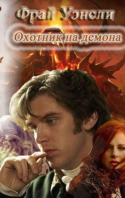 Эрика Легранж - Фрай Уэнсли – охотник на демона. Книга вторая