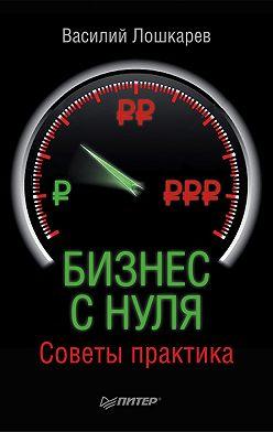 Василий Лошкарев - Бизнес с нуля. Советы практика