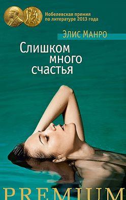Элис Манро - Слишком много счастья (сборник)