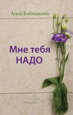 Анна Бабяшкина - Мне тебя надо