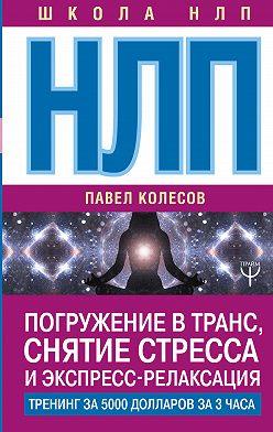 Павел Колесов - НЛП. Погружение в транс, снятие стресса и экспресс-релаксация. Тренинг за 5000 долларов за 3 часа