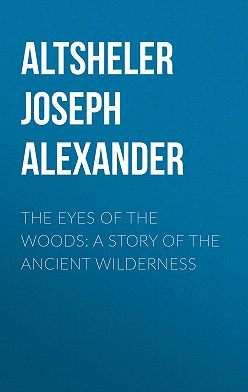 Joseph Altsheler - The Eyes of the Woods: A Story of the Ancient Wilderness