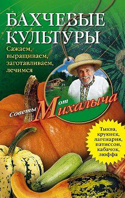 Николай Звонарев - Бахчевые культуры. Сажаем, выращиваем, заготавливаем, лечимся