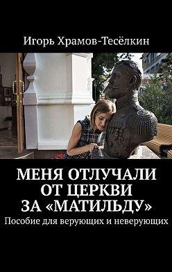 Игорь Храмов-Тесёлкин - Меня отлучали отЦеркви за«Матильду». Пособие для верующих иневерующих