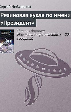 Сергей Чебаненко - Резиновая кукла поимени «Президент»