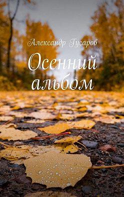 Александр Гусаров - Осенний альбом. Стихотворения и поэма-сказка