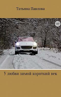 Татьяна Павлова - У любви зимой короткий век