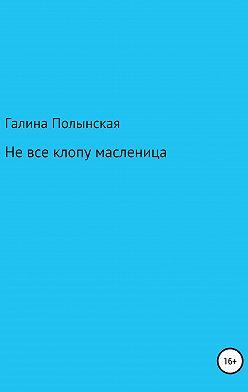 Галина Полынская - Не все клопу масленица