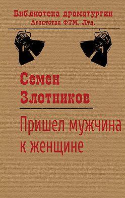 Семен Злотников - Пришел мужчина к женщине