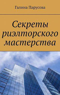 Галина Парусова - Секреты риэлторского мастерства