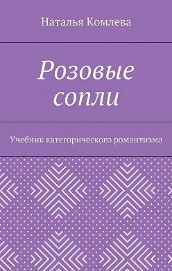 Наталья Комлева - Розовые сопли. Учебник категорического романтизма