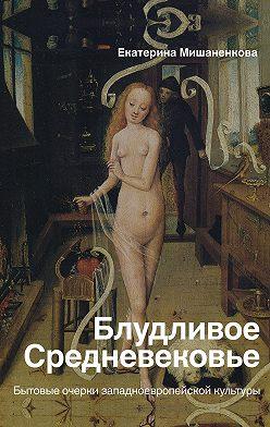 Екатерина Мишаненкова - Блудливое Средневековье. Бытовые очерки западноевропейской культуры