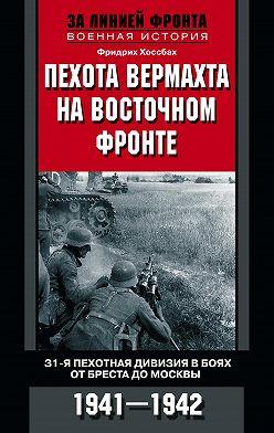 Фридрих Хоссбах - Пехота вермахта на Восточном фронте. 31-я пехотная дивизия в боях от Бреста до Москвы. 1941—1942